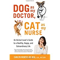 Dog as My Doctor, Cat as My Nurse: An Animal Lover's Guide to a Healthy, Happy, and Extraordinary Life