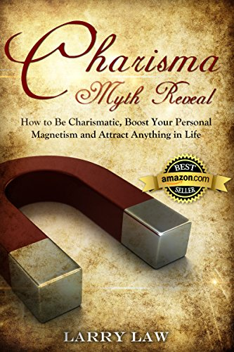 Charisma Myth Reveal: How to Be Charismatic, Boost Your Personal Magnetism and Attract Anything in Life (Tony Robbins, Anthony Robbins, Brian Tracy, Jim ... Zig Ziglar, Oprah, Stephen Covey Book 3)