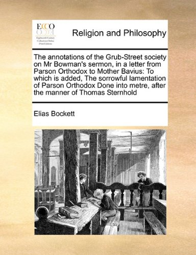 Download The annotations of the Grub-Street society on Mr Bowman's sermon, in a letter from Parson Orthodox to Mother Bavius: To which is added, The sorrowful ... metre, after the manner of Thomas Sternhold PDF