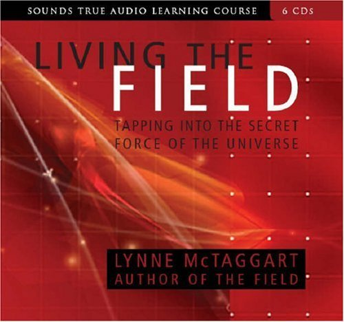 By Lynne McTaggart Living the Field: Tapping into the Secret Force of the Universe (Sounds True Audio Learning Course) (Unabridged) [Audio CD]