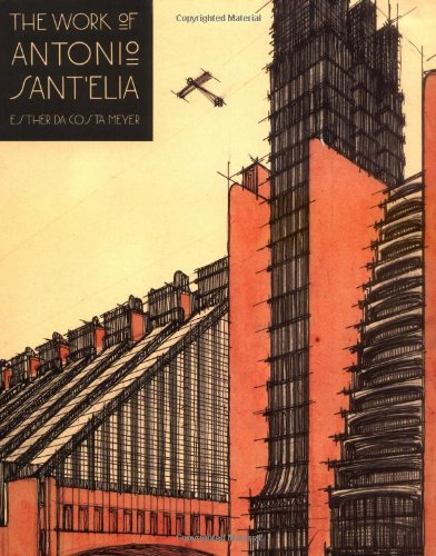 The Work of Antonio Sant'Elia: Retreat into the Future (Yale Publications in the History of Art)