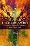 The Heart of Life: Shamanic Initiation & Healing in the Modern World
