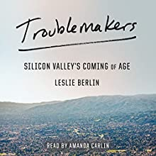 Troublemakers: Silicon Valley's Coming of Age Audiobook by Leslie Berlin Narrated by Amanda Carlin