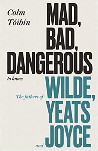 Mad, Bad, Dangerous to Know: The Fathers of Wilde, Yeats and Joyce:  Amazon.co.uk: Tóibín, Colm: 9780241354414: Books