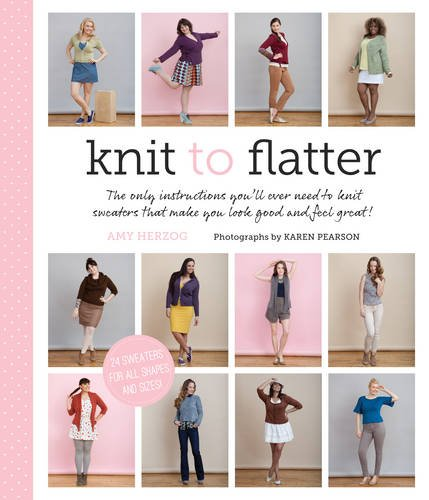 Knit to Flatter: The Only Instructions You'll Ever Need to Knit Sweaters that make You Look Good and Feel Great! (Calculator Knit)