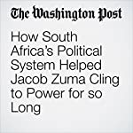 How South Africa's Political System Helped Jacob Zuma Cling to Power for so Long | Adam Taylor