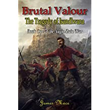 Brutal Valour: The Tragedy of Isandlwana (The Anglo-Zulu War Book 1)