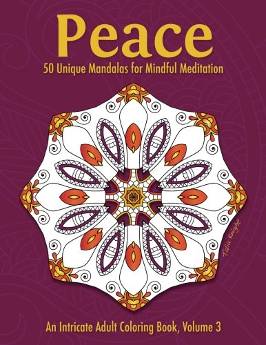 Printable Coloring Pages (Peace: 50 Unique Mandalas for Mindful Meditation (An Intricate Adult Coloring Book, Volume 3))