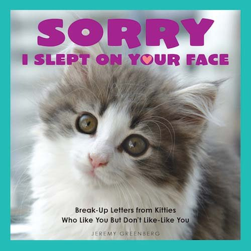 Sorry I Slept on Your Face: Breakup Letters from Kitties Who Like You but Don't Like-Like You (So Nice To See Your Face Again)