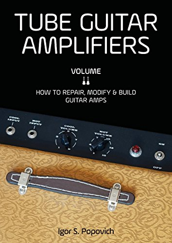 Tube Guitar Amplifiers Volume 2: How to Repair, Modify & Build Guitar (Guitar Tube Amp Book)