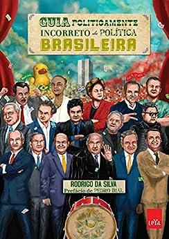 Guia politicamente incorreto da política brasileira por [Silva, Rodrigo da]