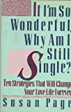 If I'm So Wonderful, Why Am I Still Single? : Ten Strategies That Will Change Your Love Life Forever
