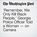 'Remember, We Only Kill Black People,' Georgia Police Officer Told a Woman — on Camera | Lindsey Bever