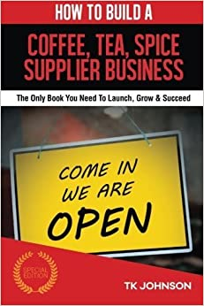 Book How To Build A Coffee, Tea, Spice Supplier Business (Special Edition): The Only Book You Need To Launch, Grow & Succeed by T K Johnson (2015-09-19)