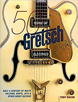 Tony Bacon: 50 Years of Gretsch Electrics: Half a Century of White Falcons, Gents, Jets and Other Great Guitars