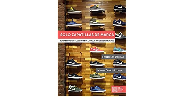 Solo zapatillas de marca: Jóvenes limeños y los límites de la inclusión desde el mercado (Spanish Edition) - Kindle edition by Francesca Uccelli, ...