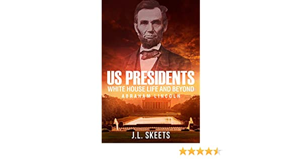 Amazon us presidents white house life and beyond abraham amazon us presidents white house life and beyond abraham lincoln us presidents white house book 1 ebook jl skeets kindle store fandeluxe Document