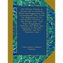 The Peshine Family in Europe and in America: Notes and Suggestions for a Genealogical Tree, from the Beginning of the Fourteenth Century to the Present Day, with Some Biographical Sketches and Much Data Relating to the Ball, Mulford, and Pye Families; Com
