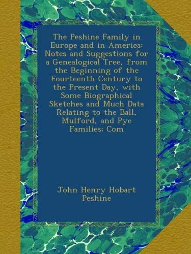 The Peshine Family in Europe and in America: Notes and Suggestions for a Genealogical Tree, from the Beginning of the Fourteenth Century to the ... to the Ball, Mulford, and Pye Families; Com