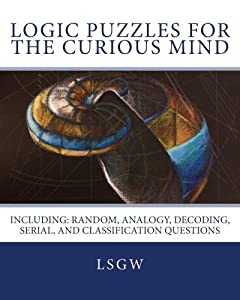 Logic Puzzles for the Curious Mind: including: Random, Analogy, Decoding, Serial, and Classification Questions
