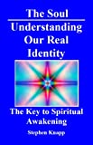 The Soul: Understanding Our Real Identity. The Key to Spiritual Awakening