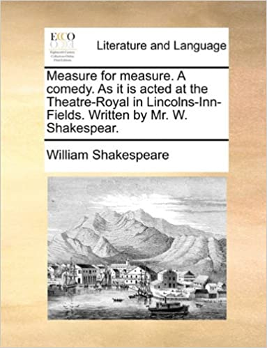 Measure for measure. A comedy. As it is acted at the Theatre-Royal in Lincolns-Inn-Fields. Written by Mr. W. Shakespear.