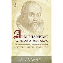 Arminianismo: A Mecânica da Salvação: Uma Exposição Histórica, Doutrinária e Exegética sobre a Graça de Deus e a Responsabilidade Humana
