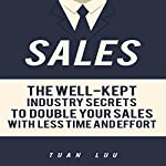 Sales: The Well-Kept Industry Secrets to Double Your Sales with Less Time and Effort | Tuan Luu