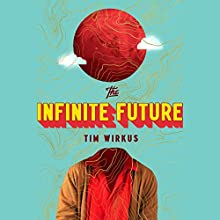 The Infinite Future: A Novel Audiobook by Tim Wirkus Narrated by Michael Crouch, Jonathan Davis, Hillary Huber,  full cast