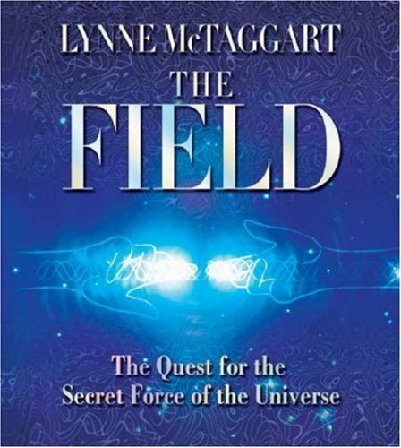 The Field: The Quest for the Secret Force of the Universe [Audiobook] [2007] (Author) Lynne McTaggart