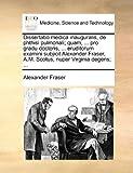Dissertatio Medica Inauguralis, de Phthisi Pulmonali; Quam, Pro Gradu Doctoris, Eruditorum Examini Subjicit Alexander Fraser, a M Scotus, Nup, Alexander Fraser, 117073376X