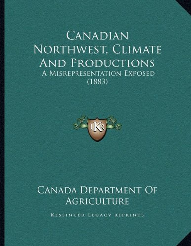 Canadian Northwest, Climate And Productions: A Misrepresentation Exposed (1883) PDF
