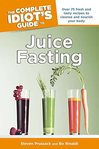 The Complete Idiot's Guide to Juice Fasting: Over 75 Fresh and Tasty Recipes to Cleanse and Nourish Your Body by Steven Prussack, Bo Rinaldi