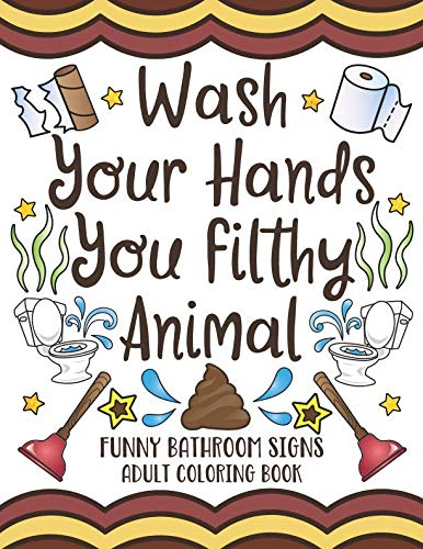Wash Your Hands You Filthy Animal: Funny Bathroom Signs Adult Coloring Book