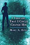 I Thought That I Could Change Him, Mary A. Epps, 1605636584