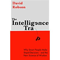 The Intelligence Trap: Why smart people do stupid things and how to make wiser decisions