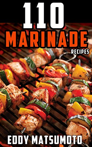 110 Marinade Recipes: The Best Marinades for Chicken Breasts, Chicken Thighs, Steak, Beef Kabobs, Pork Chops, Pork Tenderloin, Goat, Lamb Chops, Salmon, Shrimp, and Fish Tacos.