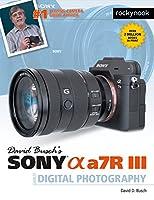 David Busch's Sony Alpha a7R III Guide to Digital Photography (The David Busch Camera Guide Series)