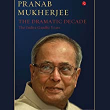 The Dramatic Decade: The Indira Gandhi Years Audiobook by Pranab Mukherjee Narrated by Shriram Iyer