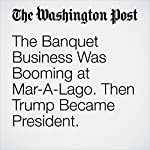 The Banquet Business Was Booming at Mar-A-Lago. Then Trump Became President. | David A. Fahrenthold,Drew Harwell