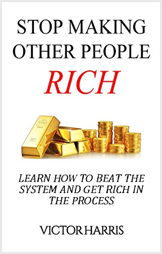 Stop Making Other People Rich: Learn How to Beat the System and Get Rich in the Process