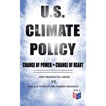 U.S. Climate Policy: Change of Power = Change of Heart - New Presidential Order vs. Laws & Actions of the Former President: A Review of the New Presidential ... to the Legacy of the Former President