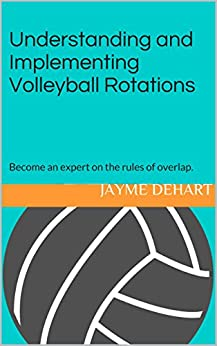 Understanding and Implementing Volleyball Rotations: Become an expert on the rules of overlap. by [DeHart, Jayme]