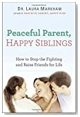 Peaceful Parent, Happy Siblings: How to Stop the Fighting and Raise Friends for Life
