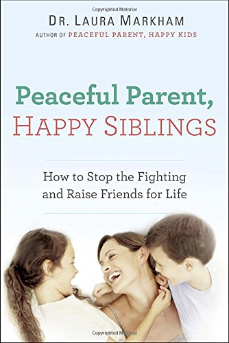 Peaceful Parent, Happy Siblings: How to Stop the Fighting and Raise Friends for Life (The Peaceful Parent Series)