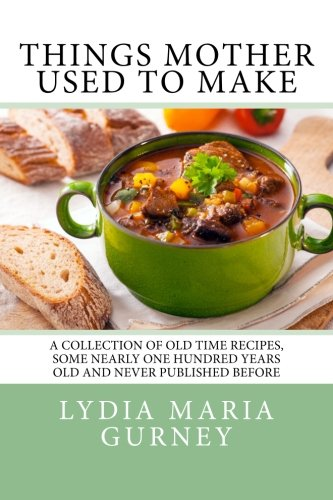 Things Mother Used to Make: A Collection of Old Time Recipes, Some Nearly One Hundred Years Old and Never Published Before.