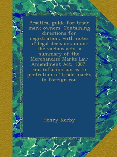 Read Online Practical guide for trade mark owners. Containing directions for registration, with notes of legal decisions under the various acts, a summary of the ... to protection of trade marks in foreign cou pdf