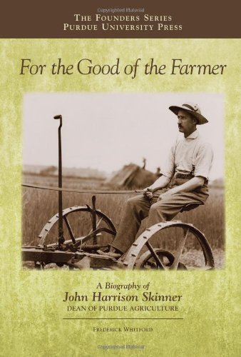 For the Good of the Farmer: A Biography of John Harrison Skinner, Dean of Purdue Agriculture (Founders Series) by Frederick Whitford (2013-09-15)