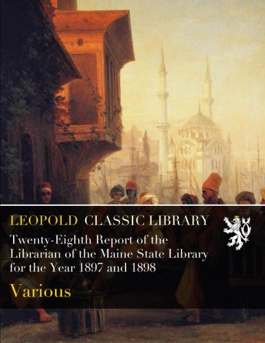 Read Online Twenty-Eighth Report of the Librarian of the Maine State Library for the Year 1897 and 1898 pdf