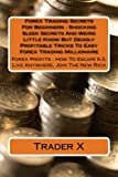 Forex Trading Secrets For Beginners : Shocking Sleek Secrets And Weird  Little Know But Deadly Profitable Tricks To Easy Forex Trading Millionaire: ... Escape 9-5, Live Anywhere, Join The New Rich
